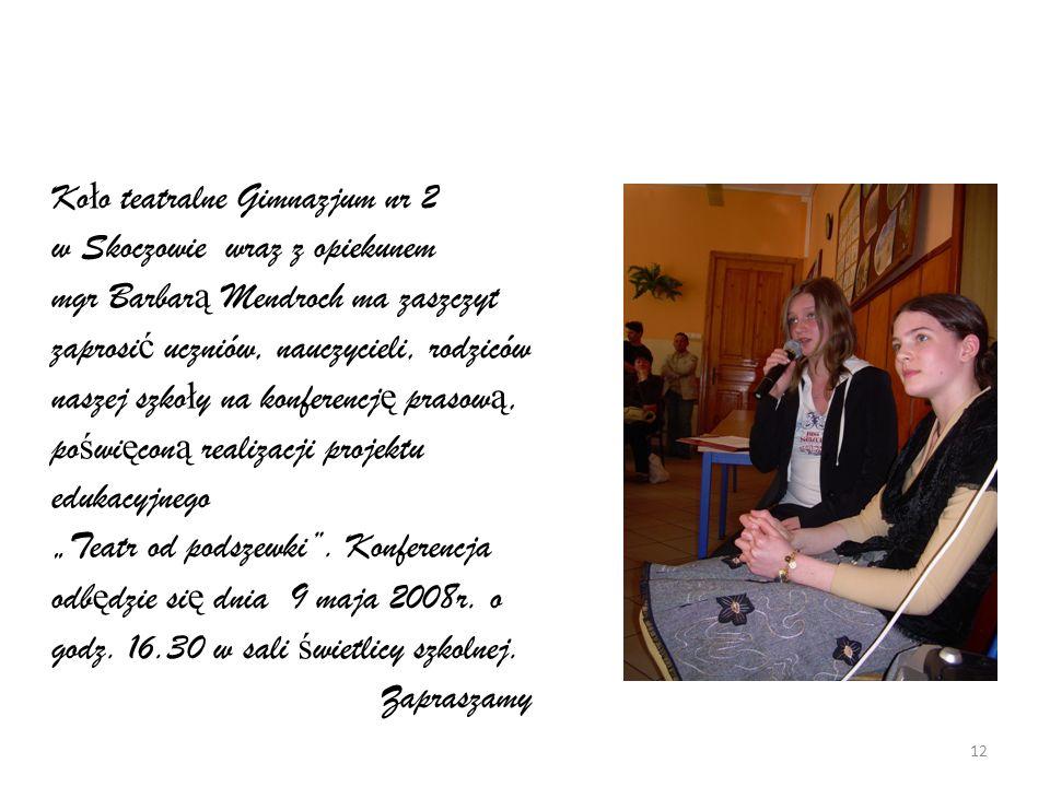 """Koło teatralne Gimnazjum nr 2 w Skoczowie wraz z opiekunem mgr Barbarą Mendroch ma zaszczyt zaprosić uczniów, nauczycieli, rodziców naszej szkoły na konferencję prasową, poświęconą realizacji projektu edukacyjnego """"Teatr od podszewki ."""