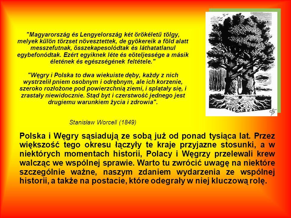 Magyarország és Lengyelország két örökéletű tölgy, melyek külön törzset növesztettek, de gyökereik a föld alatt messzefutnak, összekapesolódtak és láthatatlanul egybefonódtak. Ezért egyiknek léte és eőteljessége a másik életének és egészségének feltétele. Węgry i Polska to dwa wiekuiste dęby, każdy z nich wystrzelił pniem osobnym i odrębnym, ale ich korzenie, szeroko rozłożone pod powierzchnią ziemi, i splątały się, i zrastały niewidocznie. Stąd byt i czerstwość jednego jest drugiemu warunkiem życia i zdrowia . Stanisław Worcell (1849)