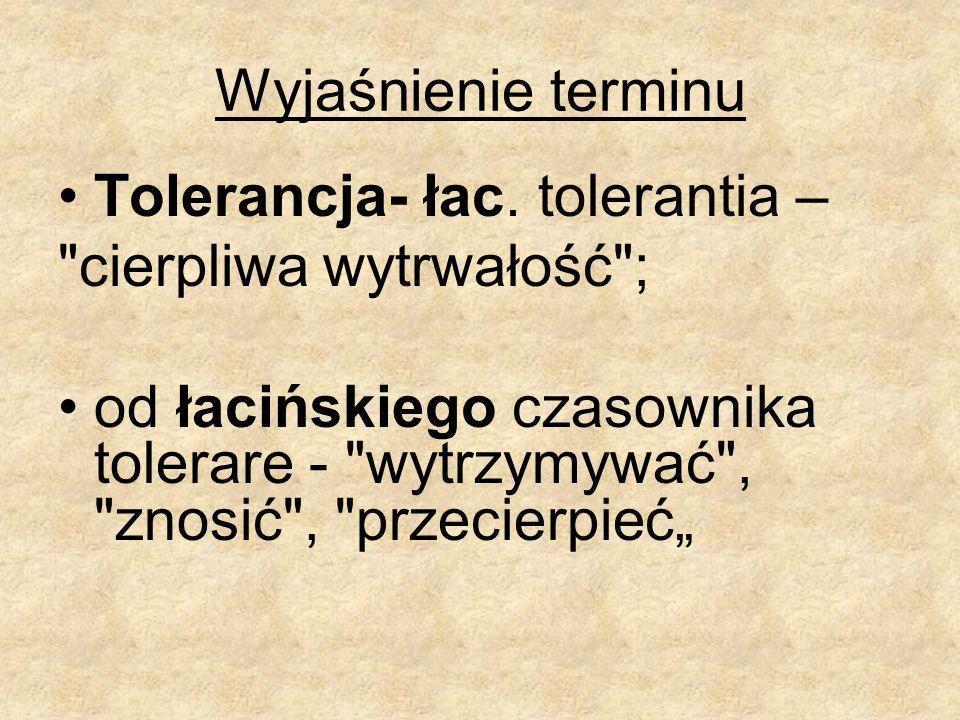 Wyjaśnienie terminu Tolerancja- łac. tolerantia – cierpliwa wytrwałość ;