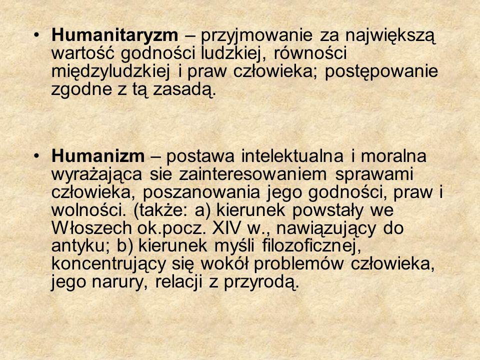 Humanitaryzm – przyjmowanie za największą wartość godności ludzkiej, równości międzyludzkiej i praw człowieka; postępowanie zgodne z tą zasadą.