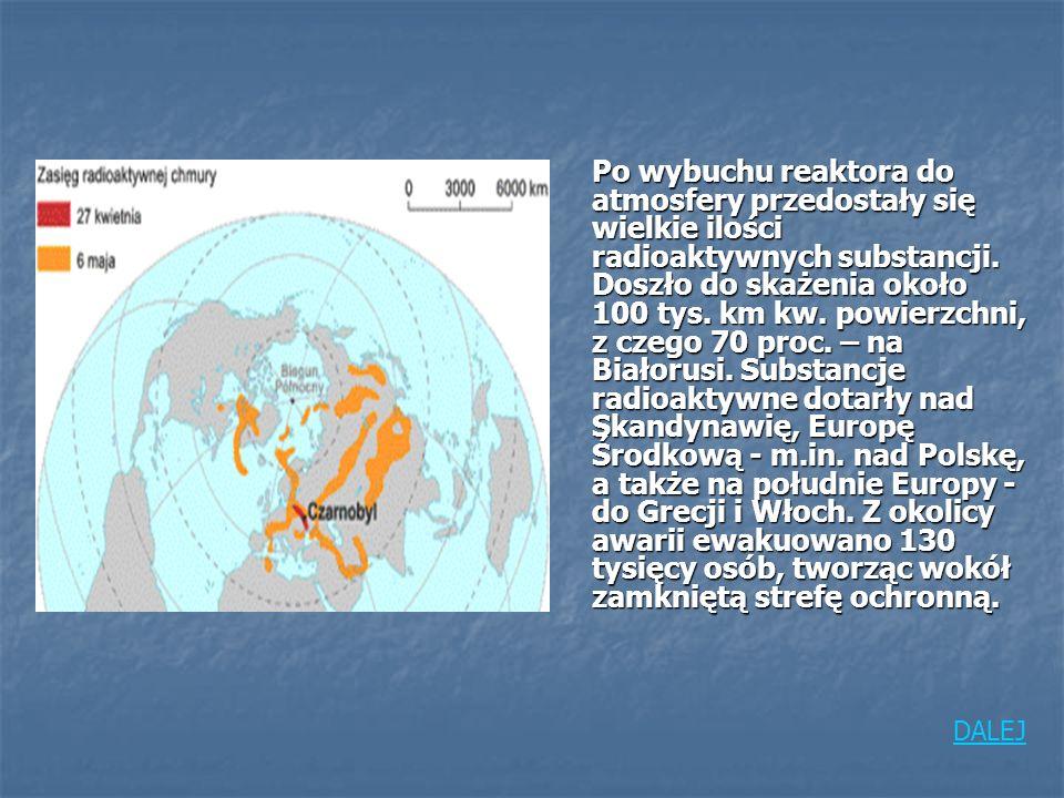 Po wybuchu reaktora do atmosfery przedostały się wielkie ilości radioaktywnych substancji. Doszło do skażenia około 100 tys. km kw. powierzchni, z czego 70 proc. – na Białorusi. Substancje radioaktywne dotarły nad Skandynawię, Europę Środkową - m.in. nad Polskę, a także na południe Europy - do Grecji i Włoch. Z okolicy awarii ewakuowano 130 tysięcy osób, tworząc wokół zamkniętą strefę ochronną.