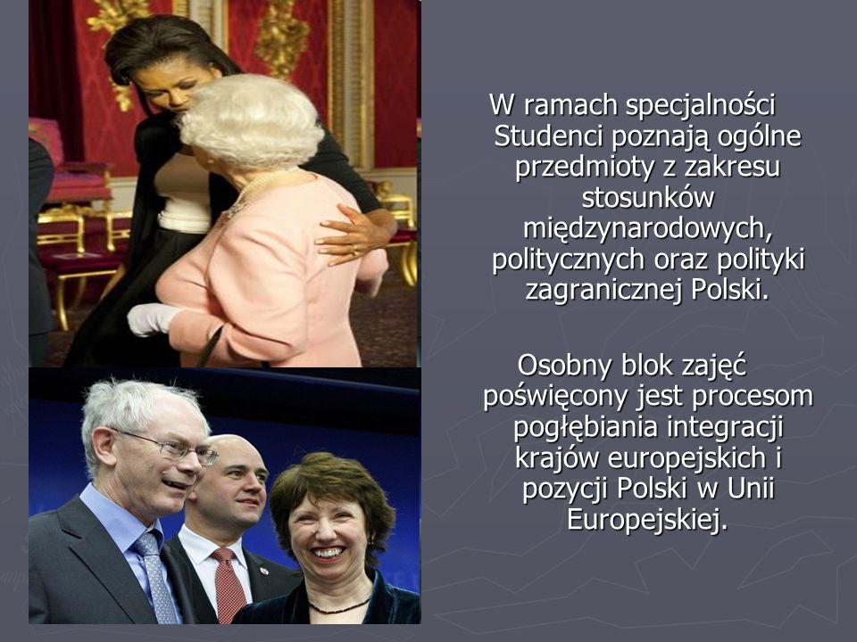 W ramach specjalności Studenci poznają ogólne przedmioty z zakresu stosunków międzynarodowych, politycznych oraz polityki zagranicznej Polski.