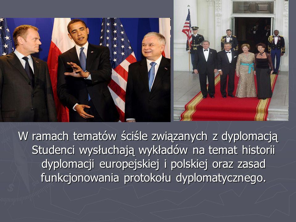 W ramach tematów ściśle związanych z dyplomacją Studenci wysłuchają wykładów na temat historii dyplomacji europejskiej i polskiej oraz zasad funkcjonowania protokołu dyplomatycznego.