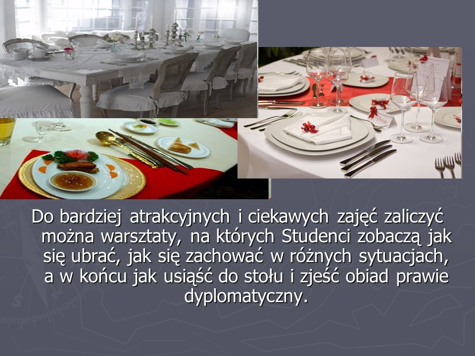 Do bardziej atrakcyjnych i ciekawych zajęć zaliczyć można warsztaty, na których Studenci zobaczą jak się ubrać, jak się zachować w różnych sytuacjach, a w końcu jak usiąść do stołu i zjeść obiad prawie dyplomatyczny.