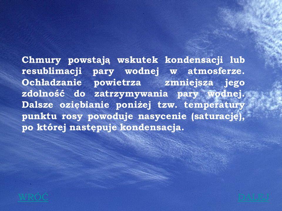 Chmury powstają wskutek kondensacji lub resublimacji pary wodnej w atmosferze. Ochładzanie powietrza zmniejsza jego zdolność do zatrzymywania pary wodnej. Dalsze oziębianie poniżej tzw. temperatury punktu rosy powoduje nasycenie (saturację), po której następuje kondensacja.