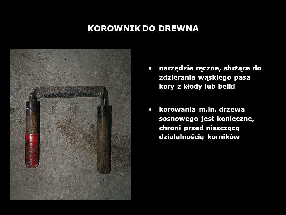 KOROWNIK DO DREWNA narzędzie ręczne, służące do zdzierania wąskiego pasa kory z kłody lub belki.