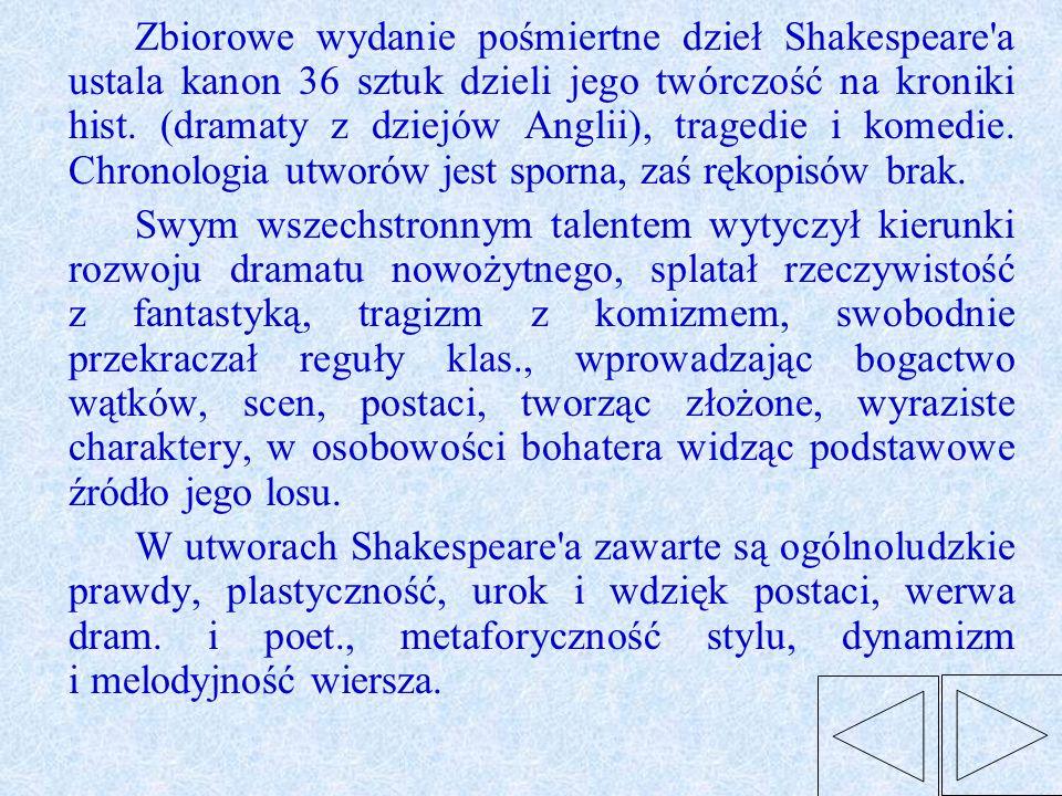 Zbiorowe wydanie pośmiertne dzieł Shakespeare a ustala kanon 36 sztuk dzieli jego twórczość na kroniki hist. (dramaty z dziejów Anglii), tragedie i komedie. Chronologia utworów jest sporna, zaś rękopisów brak.