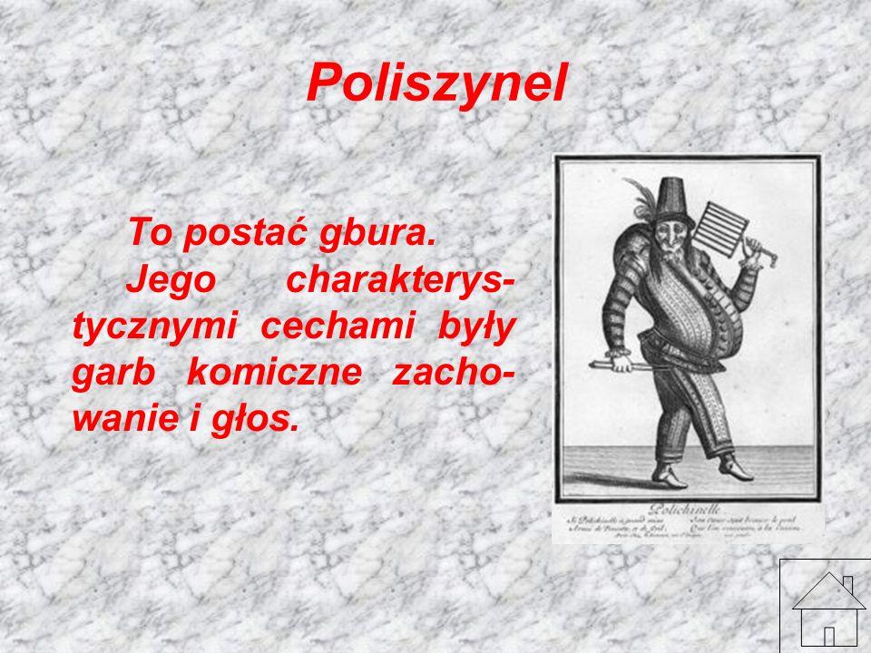 Poliszynel To postać gbura. Jego charakterys-tycznymi cechami były garb komiczne zacho-wanie i głos.