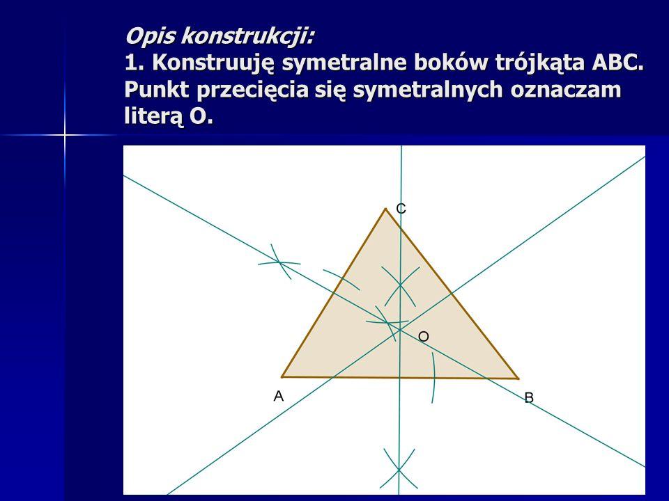 Opis konstrukcji: 1. Konstruuję symetralne boków trójkąta ABC