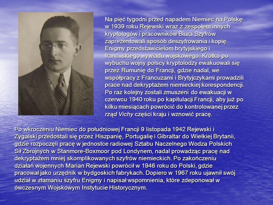 Na pięć tygodni przed napadem Niemiec na Polskę w 1939 roku Rejewski wraz z zespołem innych kryptologów i pracowników Biura Szyfrów zaprezentowali sposób deszyfrowania i kopię Enigmy przedstawicielom brytyjskiego i francuskiego wywiadu wojskowego. Krótko po wybuchu wojny polscy kryptolodzy ewakuowali się przez Rumunię do Francji, gdzie nadal, we współpracy z Francuzami i Brytyjczykami prowadzili prace nad dekryptażem niemieckiej korespondencji.