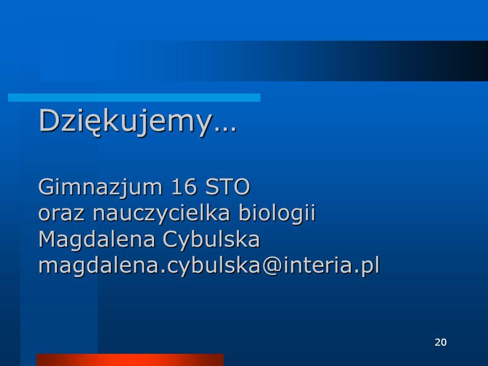 Dziękujemy… Gimnazjum 16 STO oraz nauczycielka biologii Magdalena Cybulska magdalena.cybulska@interia.pl