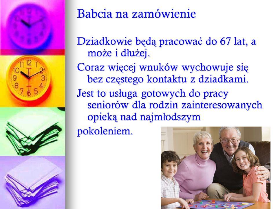 Babcia na zamówienie Dziadkowie będą pracować do 67 lat, a może i dłużej. Coraz więcej wnuków wychowuje się bez częstego kontaktu z dziadkami.