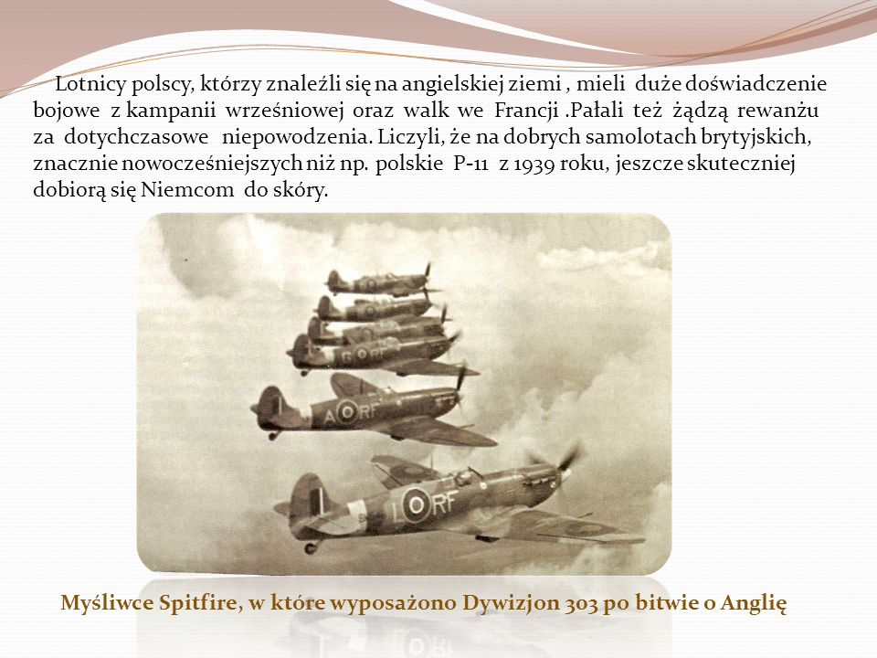 Lotnicy polscy, którzy znaleźli się na angielskiej ziemi , mieli duże doświadczenie bojowe z kampanii wrześniowej oraz walk we Francji .Pałali też żądzą rewanżu za dotychczasowe niepowodzenia. Liczyli, że na dobrych samolotach brytyjskich, znacznie nowocześniejszych niż np. polskie P-11 z 1939 roku, jeszcze skuteczniej dobiorą się Niemcom do skóry.