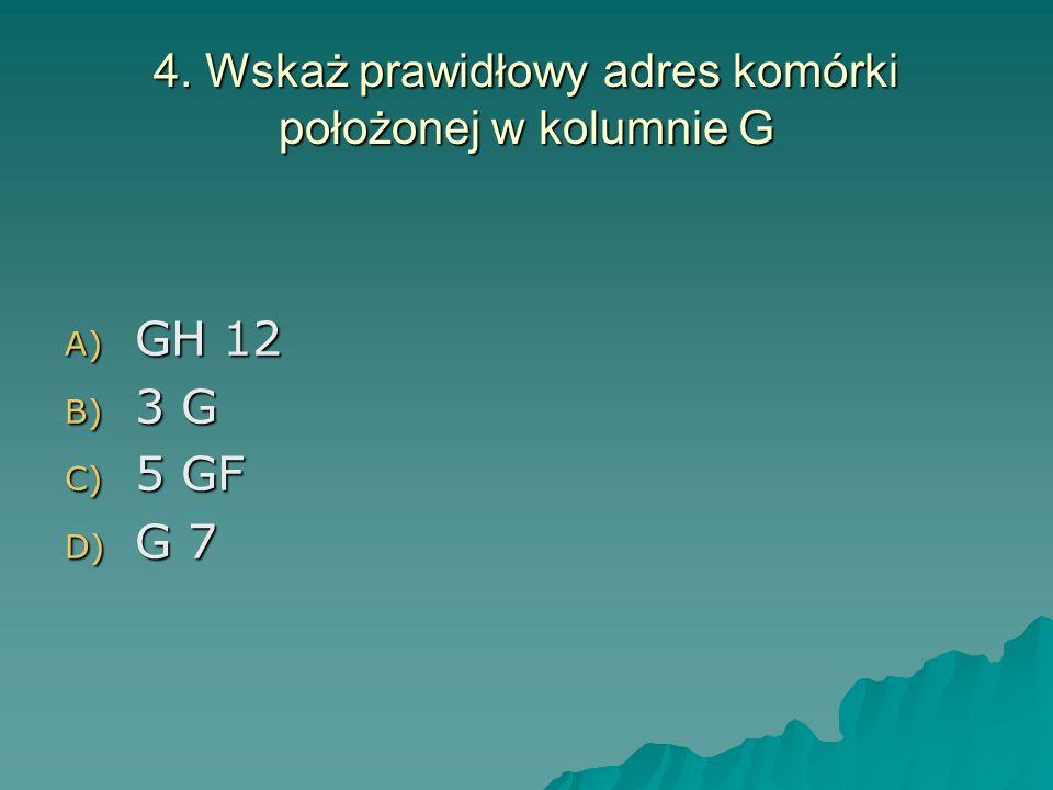 4. Wskaż prawidłowy adres komórki położonej w kolumnie G