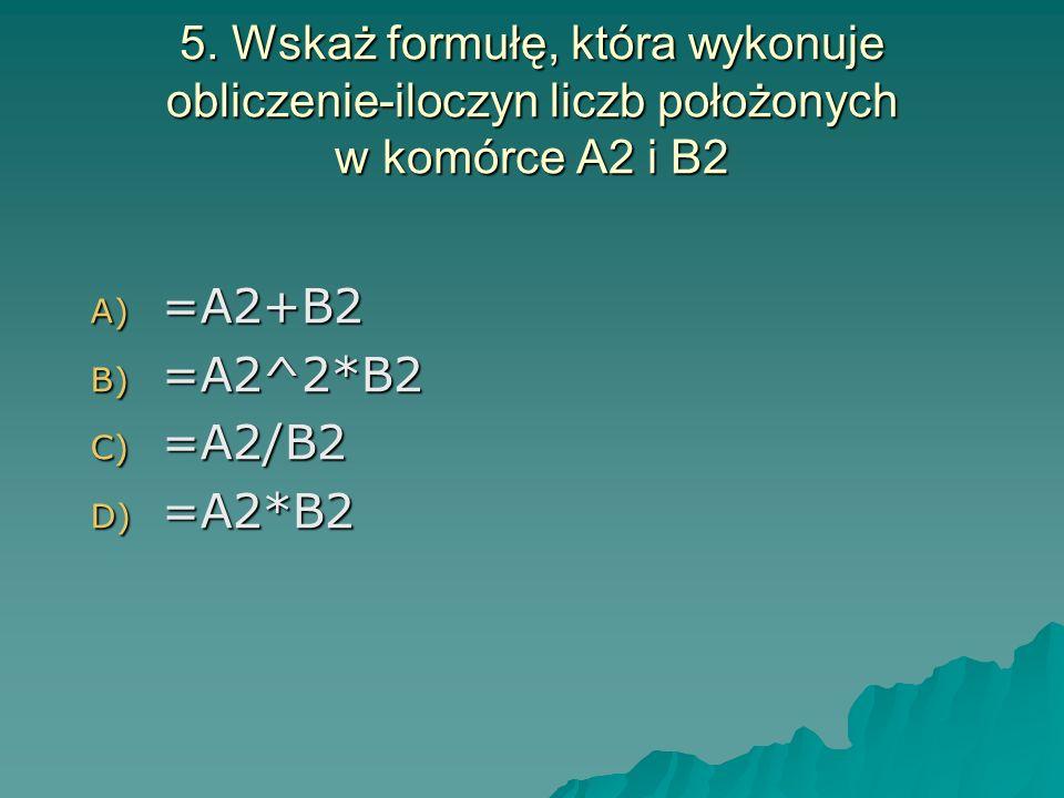 5. Wskaż formułę, która wykonuje obliczenie-iloczyn liczb położonych w komórce A2 i B2