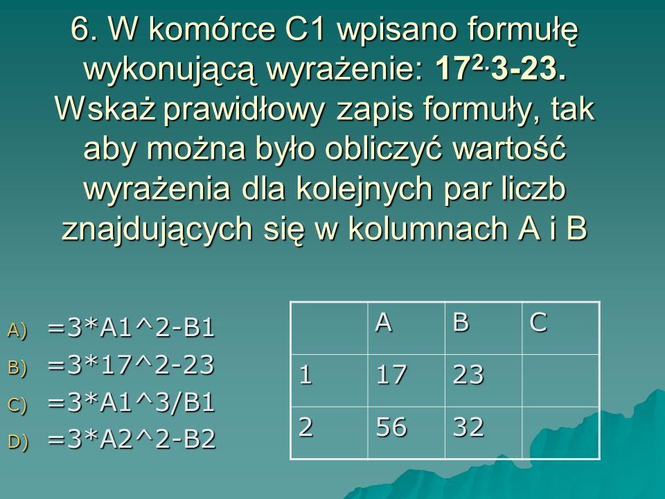 6. W komórce C1 wpisano formułę wykonującą wyrażenie: 172. 3-23