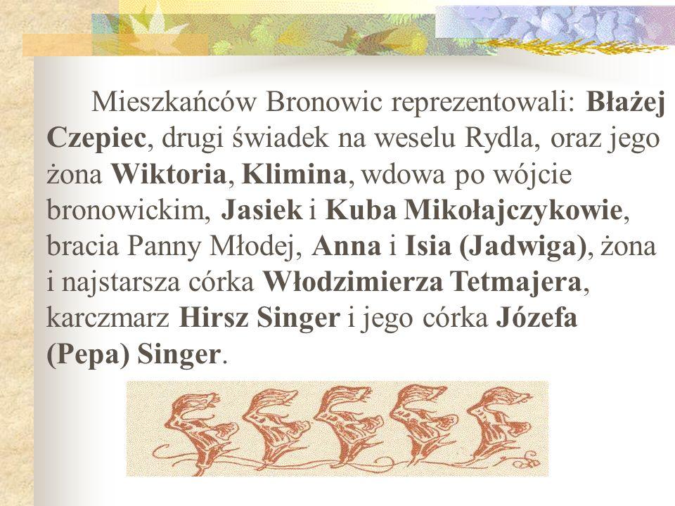 Mieszkańców Bronowic reprezentowali: Błażej Czepiec, drugi świadek na weselu Rydla, oraz jego żona Wiktoria, Klimina, wdowa po wójcie bronowickim, Jasiek i Kuba Mikołajczykowie, bracia Panny Młodej, Anna i Isia (Jadwiga), żona i najstarsza córka Włodzimierza Tetmajera, karczmarz Hirsz Singer i jego córka Józefa (Pepa) Singer.