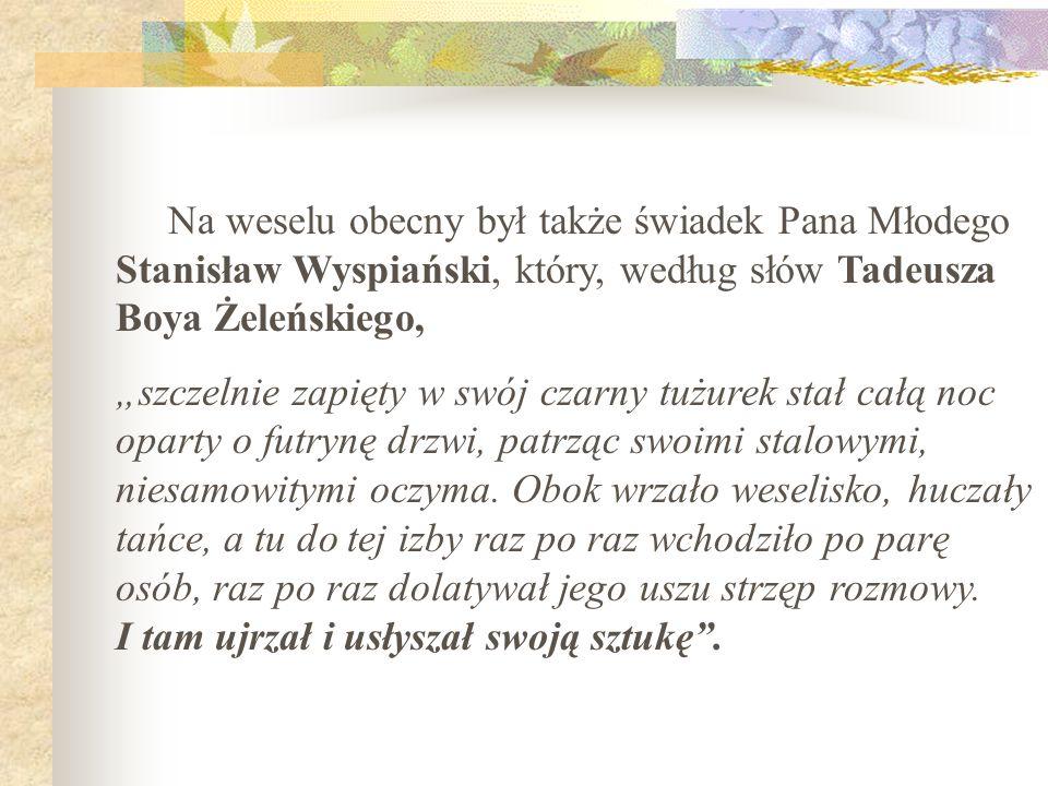 Na weselu obecny był także świadek Pana Młodego Stanisław Wyspiański, który, według słów Tadeusza Boya Żeleńskiego,