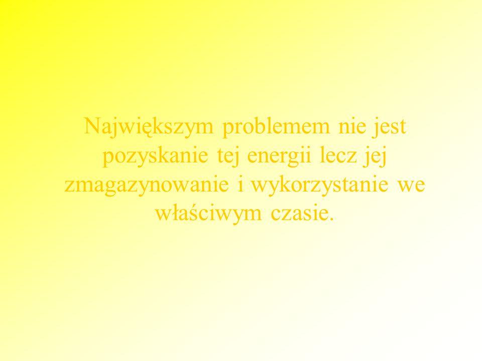 Największym problemem nie jest pozyskanie tej energii lecz jej zmagazynowanie i wykorzystanie we właściwym czasie.