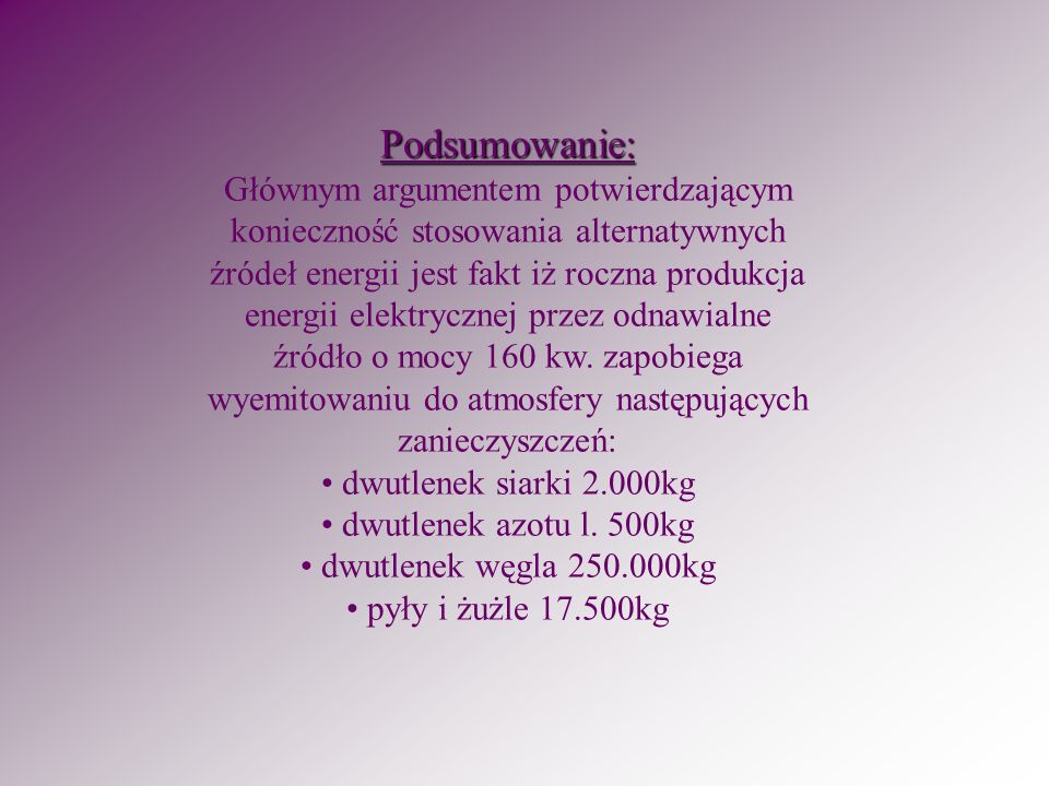 Podsumowanie: Głównym argumentem potwierdzającym konieczność stosowania alternatywnych źródeł energii jest fakt iż roczna produkcja energii elektrycznej przez odnawialne źródło o mocy 160 kw.