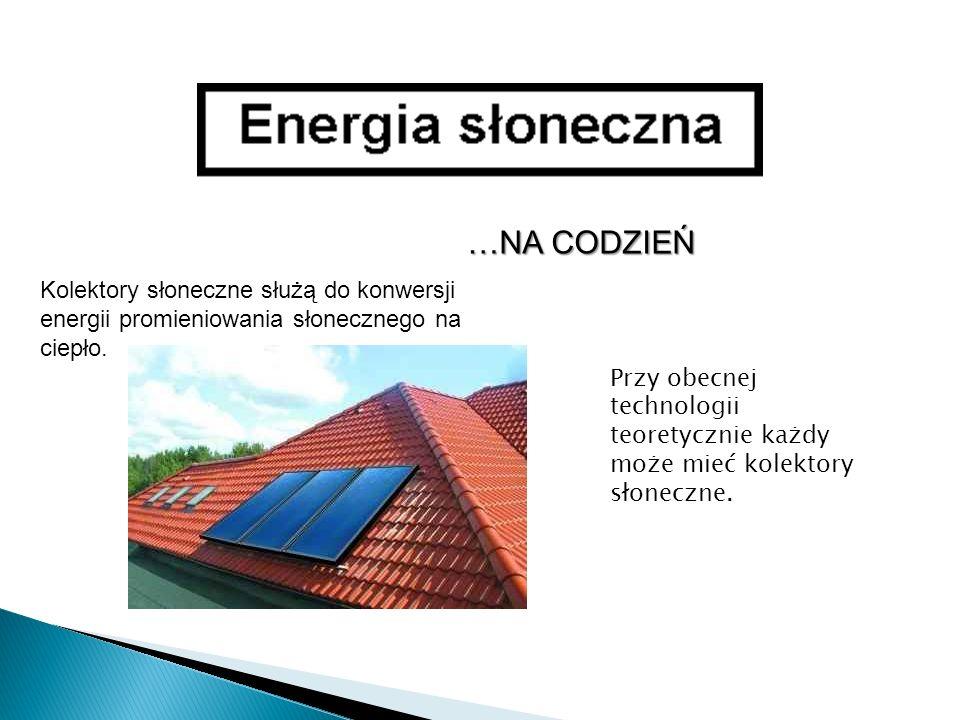 …NA CODZIEŃ Kolektory słoneczne służą do konwersji energii promieniowania słonecznego na ciepło.