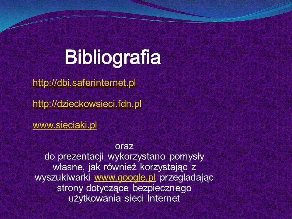 Bibliografia http://dbi.saferinternet.pl http://dzieckowsieci.fdn.pl