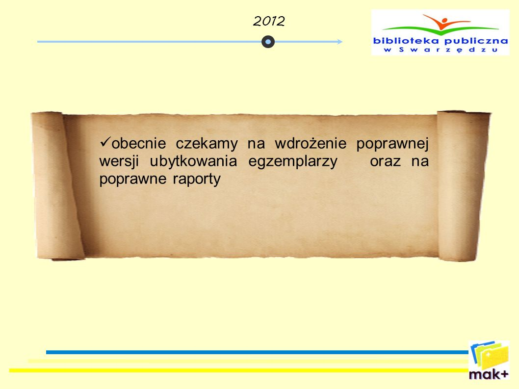 2012 obecnie czekamy na wdrożenie poprawnej wersji ubytkowania egzemplarzy oraz na poprawne raporty.