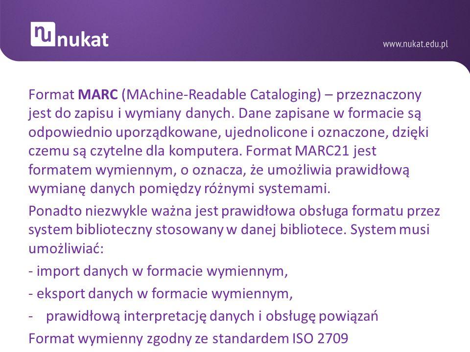 Format MARC (MAchine-Readable Cataloging) – przeznaczony jest do zapisu i wymiany danych. Dane zapisane w formacie są odpowiednio uporządkowane, ujednolicone i oznaczone, dzięki czemu są czytelne dla komputera. Format MARC21 jest formatem wymiennym, o oznacza, że umożliwia prawidłową wymianę danych pomiędzy różnymi systemami.