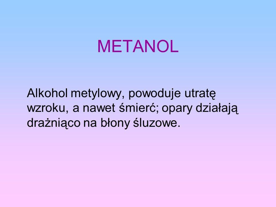 METANOL Alkohol metylowy, powoduje utratę wzroku, a nawet śmierć; opary działają drażniąco na błony śluzowe.
