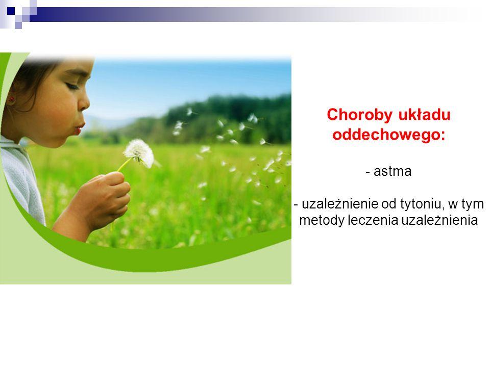 Choroby układu oddechowego: - astma - uzależnienie od tytoniu, w tym metody leczenia uzależnienia