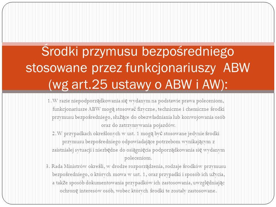 Środki przymusu bezpośredniego stosowane przez funkcjonariuszy ABW (wg art.25 ustawy o ABW i AW):