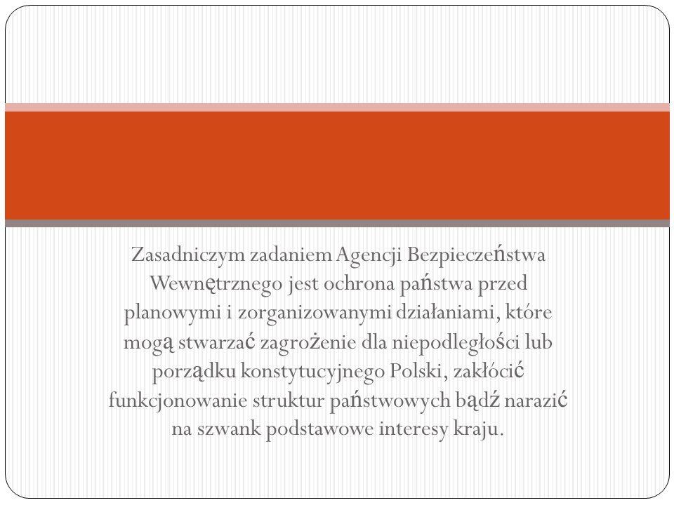 Zasadniczym zadaniem Agencji Bezpieczeństwa Wewnętrznego jest ochrona państwa przed planowymi i zorganizowanymi działaniami, które mogą stwarzać zagrożenie dla niepodległości lub porządku konstytucyjnego Polski, zakłócić funkcjonowanie struktur państwowych bądź narazić na szwank podstawowe interesy kraju.