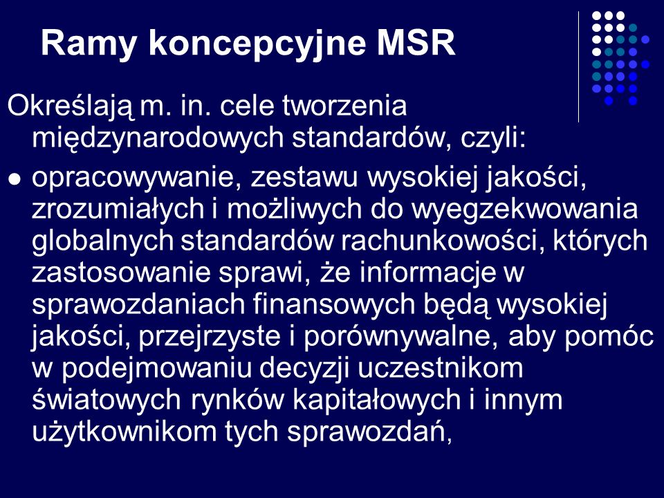 Ramy koncepcyjne MSR Określają m. in. cele tworzenia międzynarodowych standardów, czyli: