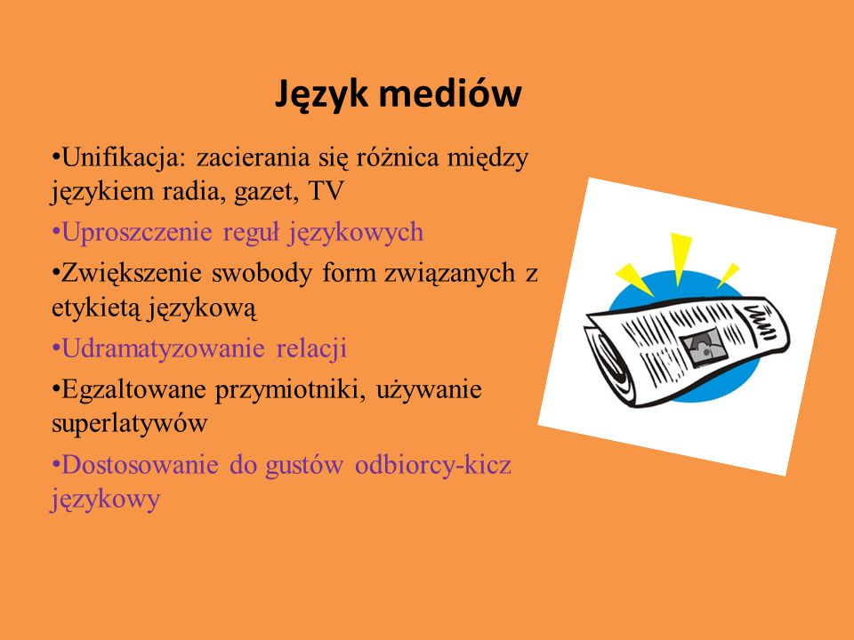 Język mediów Unifikacja: zacierania się różnica między językiem radia, gazet, TV. Uproszczenie reguł językowych.