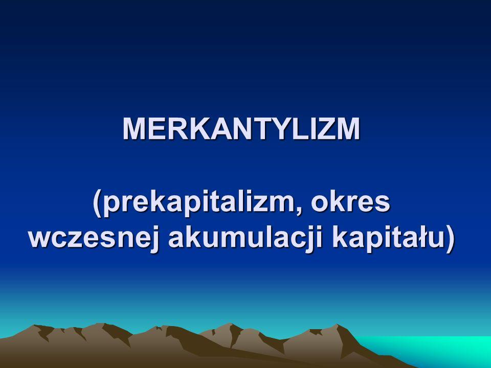 MERKANTYLIZM (prekapitalizm, okres wczesnej akumulacji kapitału)
