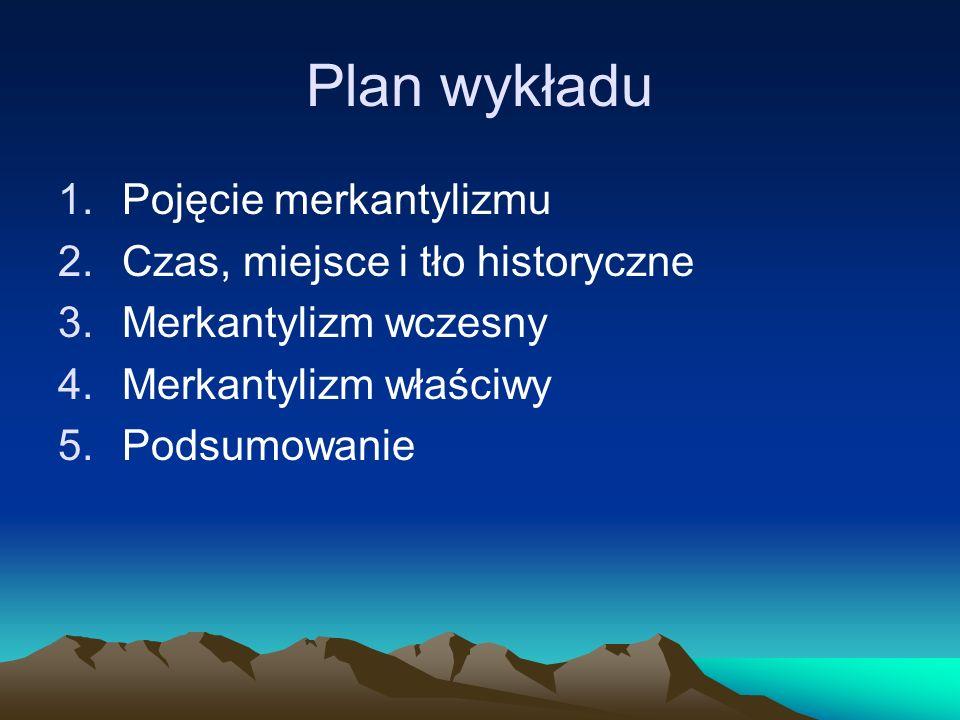 Plan wykładu Pojęcie merkantylizmu Czas, miejsce i tło historyczne