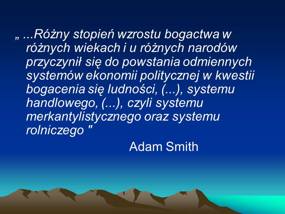 """"""" ...Różny stopień wzrostu bogactwa w różnych wiekach i u różnych narodów przyczynił się do powstania odmiennych systemów ekonomii politycznej w kwestii bogacenia się ludności, (...), systemu handlowego, (...), czyli systemu merkantylistycznego oraz systemu rolniczego"""