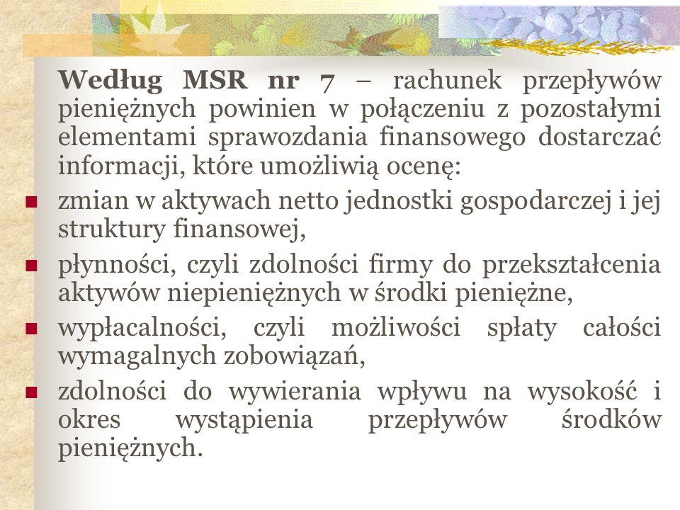 Według MSR nr 7 – rachunek przepływów pieniężnych powinien w połączeniu z pozostałymi elementami sprawozdania finansowego dostarczać informacji, które umożliwią ocenę:
