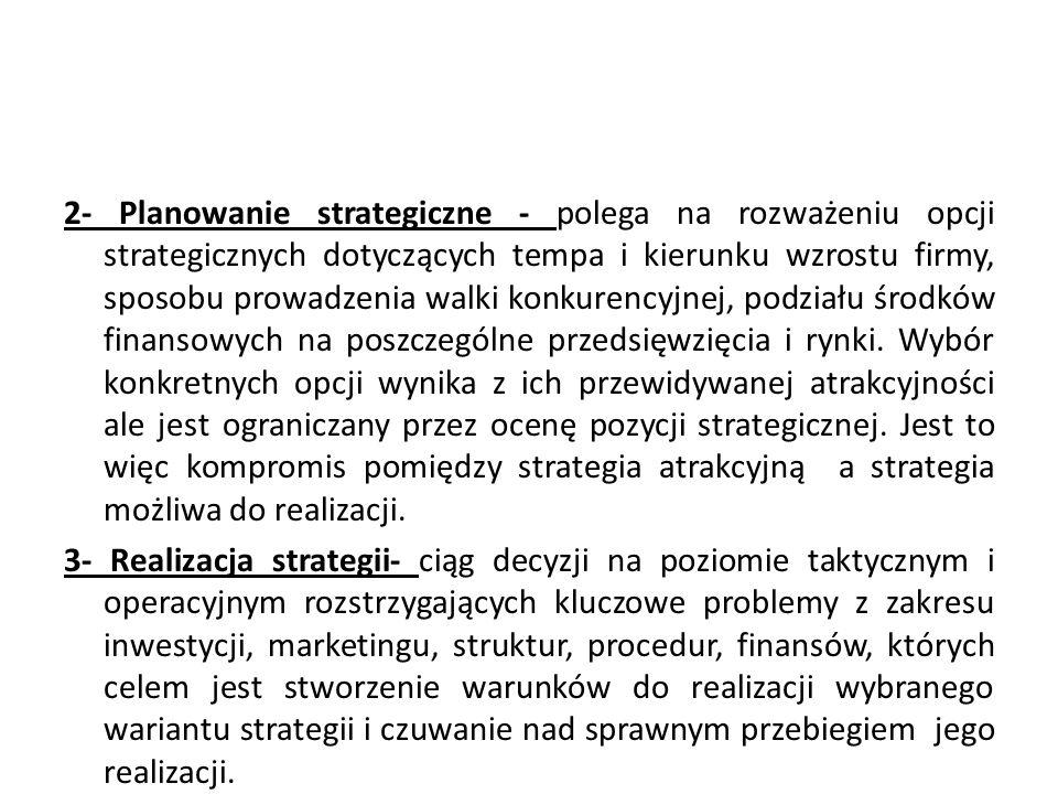 2- Planowanie strategiczne - polega na rozważeniu opcji strategicznych dotyczących tempa i kierunku wzrostu firmy, sposobu prowadzenia walki konkurencyjnej, podziału środków finansowych na poszczególne przedsięwzięcia i rynki. Wybór konkretnych opcji wynika z ich przewidywanej atrakcyjności ale jest ograniczany przez ocenę pozycji strategicznej. Jest to więc kompromis pomiędzy strategia atrakcyjną a strategia możliwa do realizacji.
