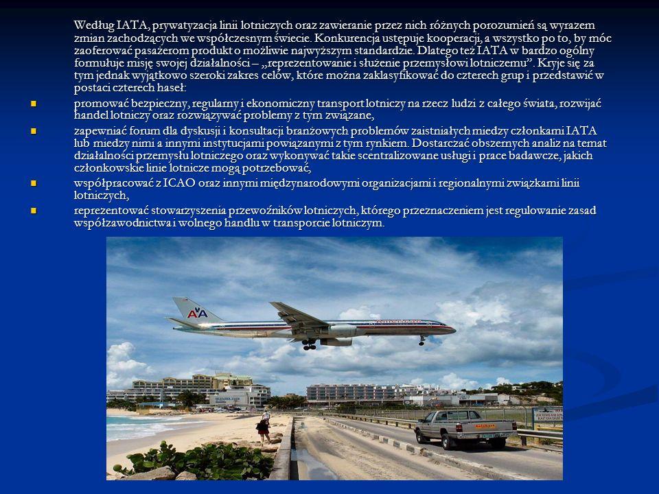 """Według IATA, prywatyzacja linii lotniczych oraz zawieranie przez nich różnych porozumień są wyrazem zmian zachodzących we współczesnym świecie. Konkurencja ustępuje kooperacji, a wszystko po to, by móc zaoferować pasażerom produkt o możliwie najwyższym standardzie. Dlatego też IATA w bardzo ogólny formułuje misję swojej działalności – """"reprezentowanie i służenie przemysłowi lotniczemu . Kryje się za tym jednak wyjątkowo szeroki zakres celów, które można zaklasyfikować do czterech grup i przedstawić w postaci czterech haseł:"""