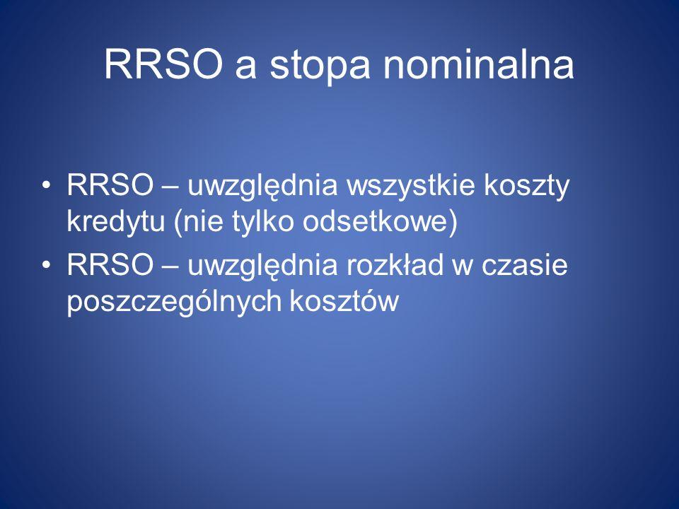 RRSO a stopa nominalna RRSO – uwzględnia wszystkie koszty kredytu (nie tylko odsetkowe) RRSO – uwzględnia rozkład w czasie poszczególnych kosztów.