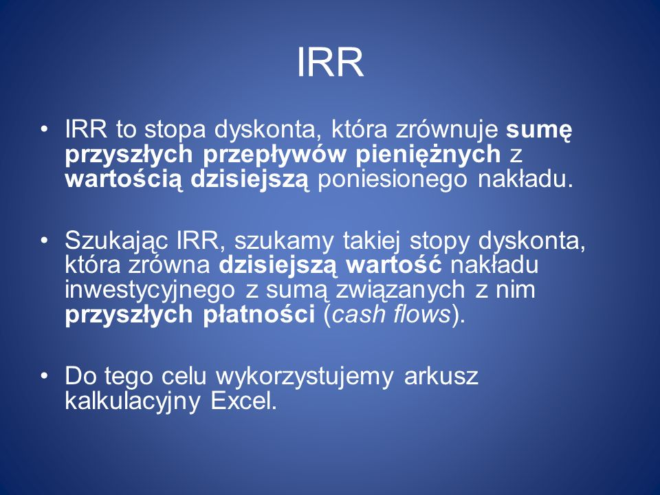 IRR IRR to stopa dyskonta, która zrównuje sumę przyszłych przepływów pieniężnych z wartością dzisiejszą poniesionego nakładu.