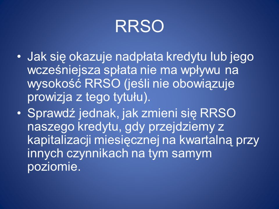 RRSO Jak się okazuje nadpłata kredytu lub jego wcześniejsza spłata nie ma wpływu na wysokość RRSO (jeśli nie obowiązuje prowizja z tego tytułu).