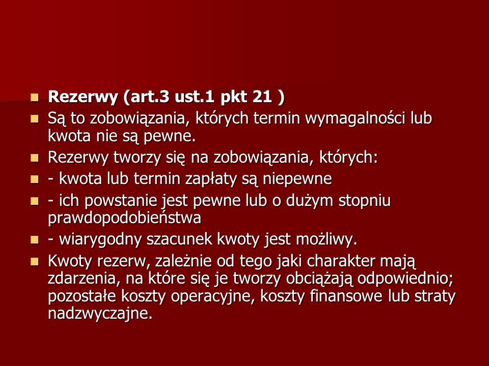 Rezerwy (art.3 ust.1 pkt 21 ) Są to zobowiązania, których termin wymagalności lub kwota nie są pewne.