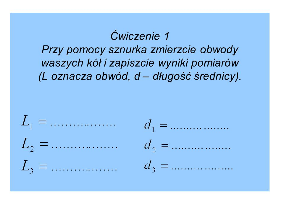 Ćwiczenie 1 Przy pomocy sznurka zmierzcie obwody waszych kół i zapiszcie wyniki pomiarów (L oznacza obwód, d – długość średnicy).