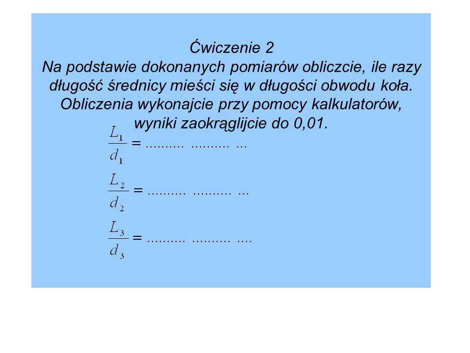Ćwiczenie 2 Na podstawie dokonanych pomiarów obliczcie, ile razy długość średnicy mieści się w długości obwodu koła.