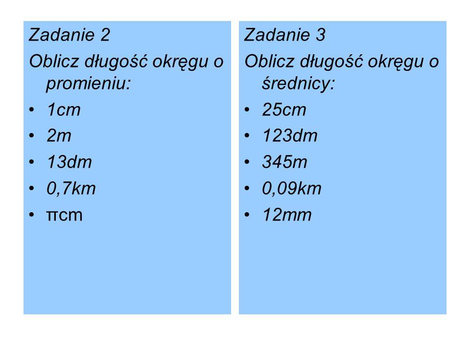 Zadanie 2 Oblicz długość okręgu o promieniu: 1cm. 2m. 13dm. 0,7km. πcm. Zadanie 3. Oblicz długość okręgu o średnicy: