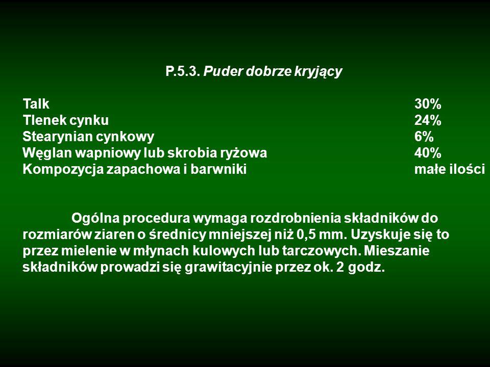 P.5.3. Puder dobrze kryjącyTalk 30% Tlenek cynku 24% Stearynian cynkowy 6% Węglan wapniowy lub skrobia ryżowa 40%
