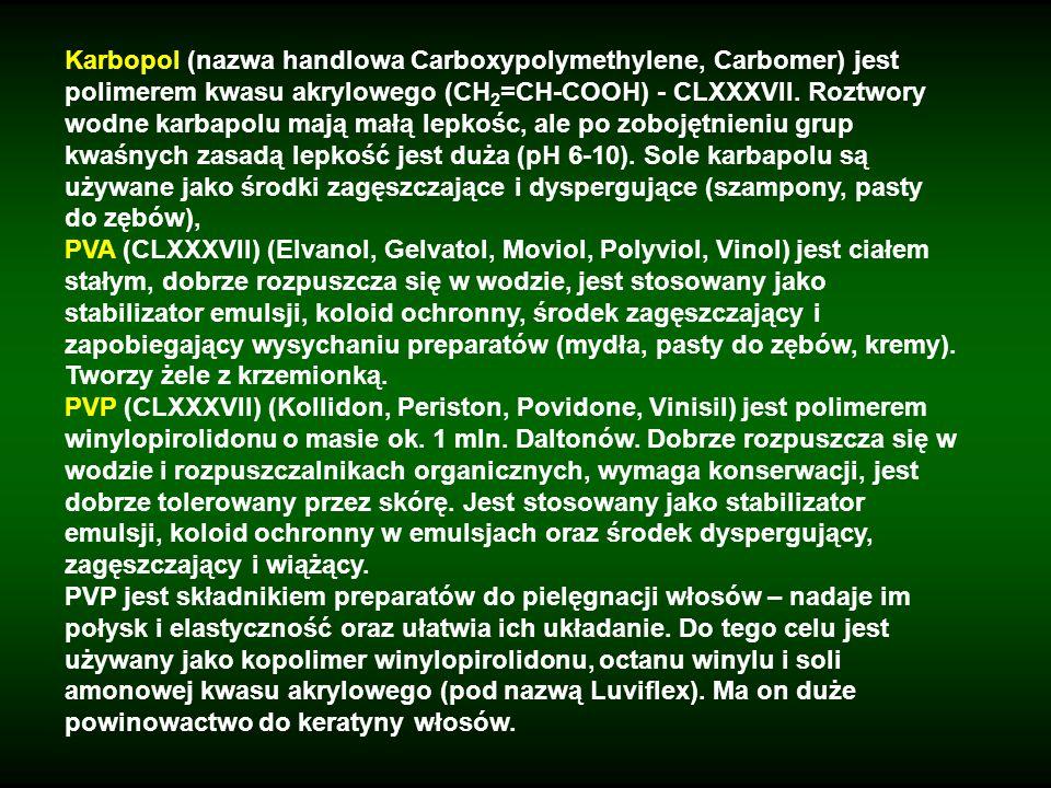 Karbopol (nazwa handlowa Carboxypolymethylene, Carbomer) jest polimerem kwasu akrylowego (CH2=CH-COOH) - CLXXXVII. Roztwory wodne karbapolu mają małą lepkośc, ale po zobojętnieniu grup kwaśnych zasadą lepkość jest duża (pH 6-10). Sole karbapolu są używane jako środki zagęszczające i dyspergujące (szampony, pasty do zębów),