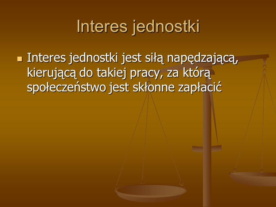 Interes jednostki Interes jednostki jest siłą napędzającą, kierującą do takiej pracy, za którą społeczeństwo jest skłonne zapłacić.